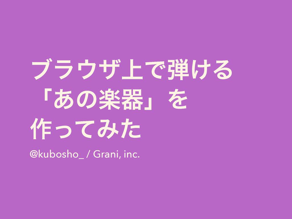 ϒϥβ্Ͱ͚Δ ʮ͋ͷָثʯΛ ࡞ͬͯΈͨ @kubosho_ / Grani, inc.