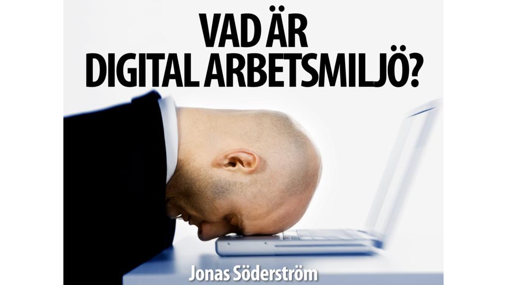 VAD ÄR DIGITAL ARBETSMILJÖ? Jonas Söderström