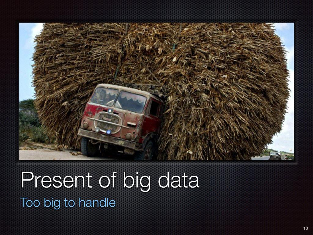 Present of big data Too big to handle 13