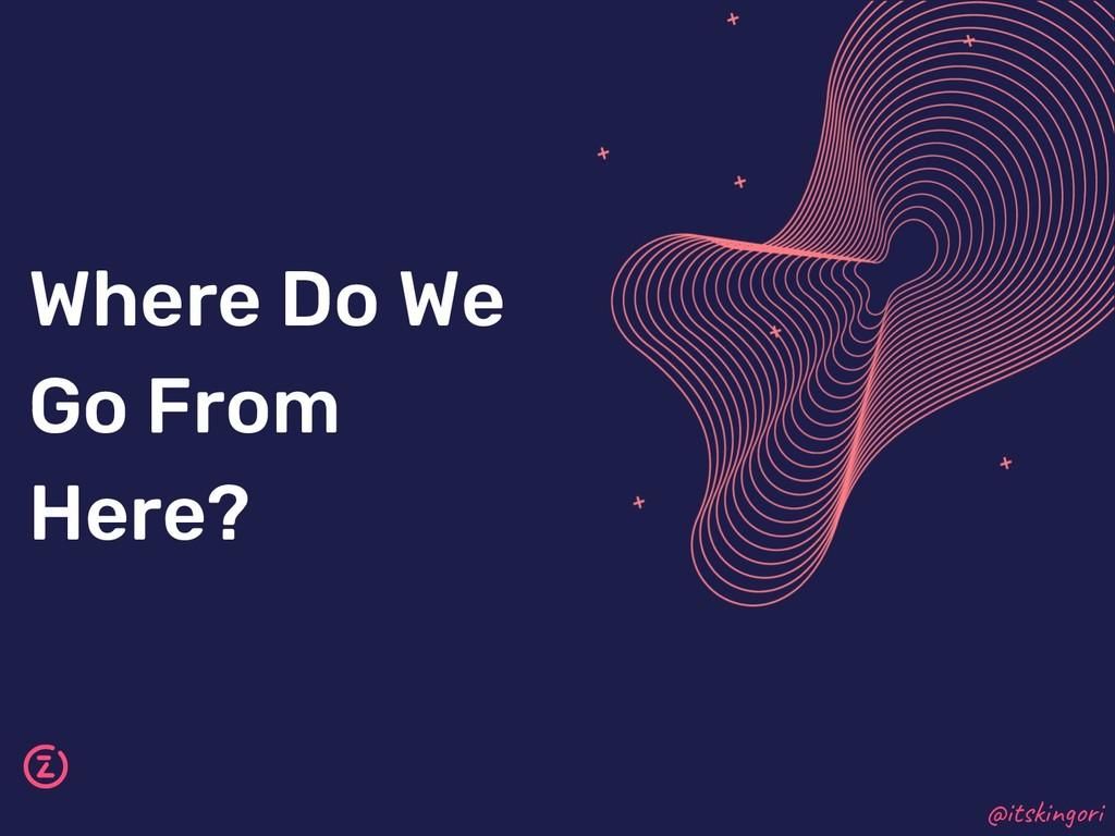 Where Do We Go From Here? @itskingori