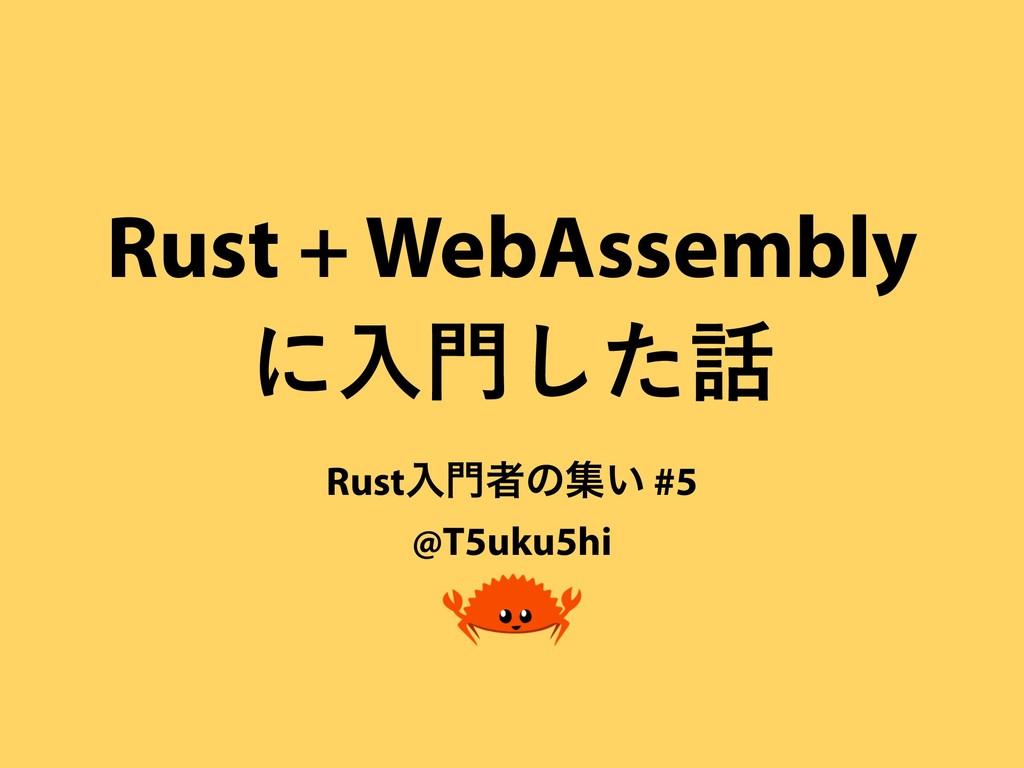 Rust + WebAssembly ʹೖͨ͠ Rustೖऀͷू͍ #5 @T5uku5...