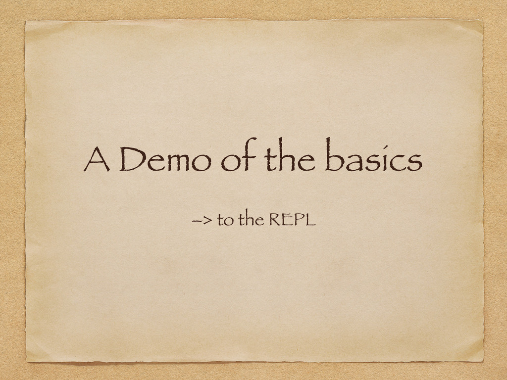 A Demo of the basics –> to the REPL