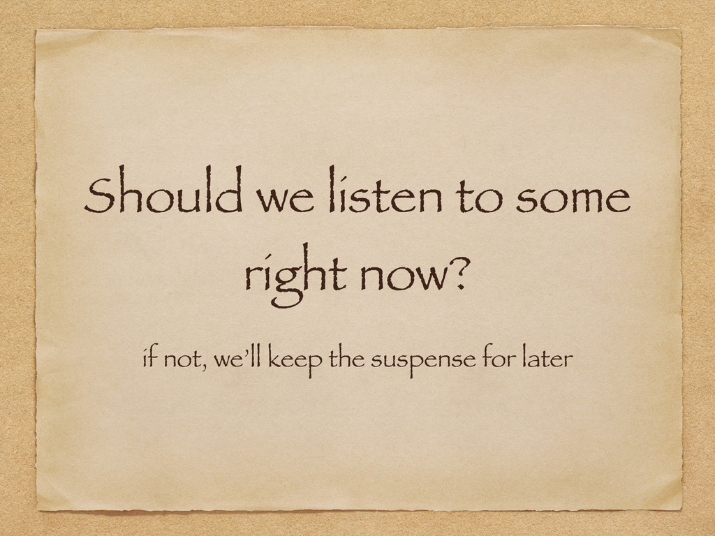 Should we listen to some right now? if not, we'...