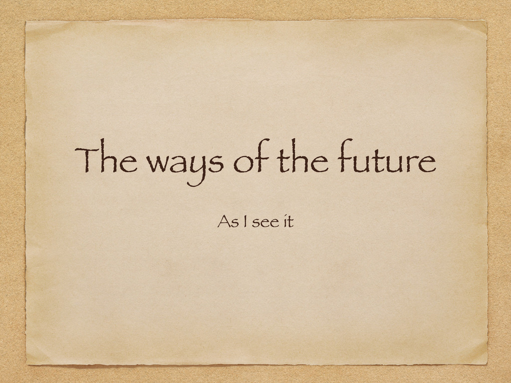 The ways of the future As I see it