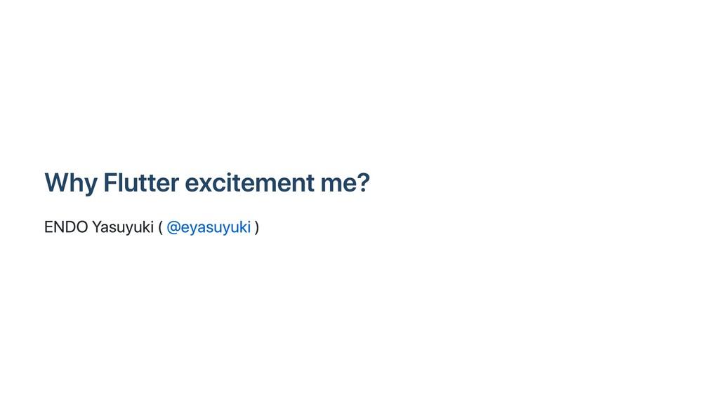 Why Flutter excitement me? ENDO Yasuyuki ( @eya...