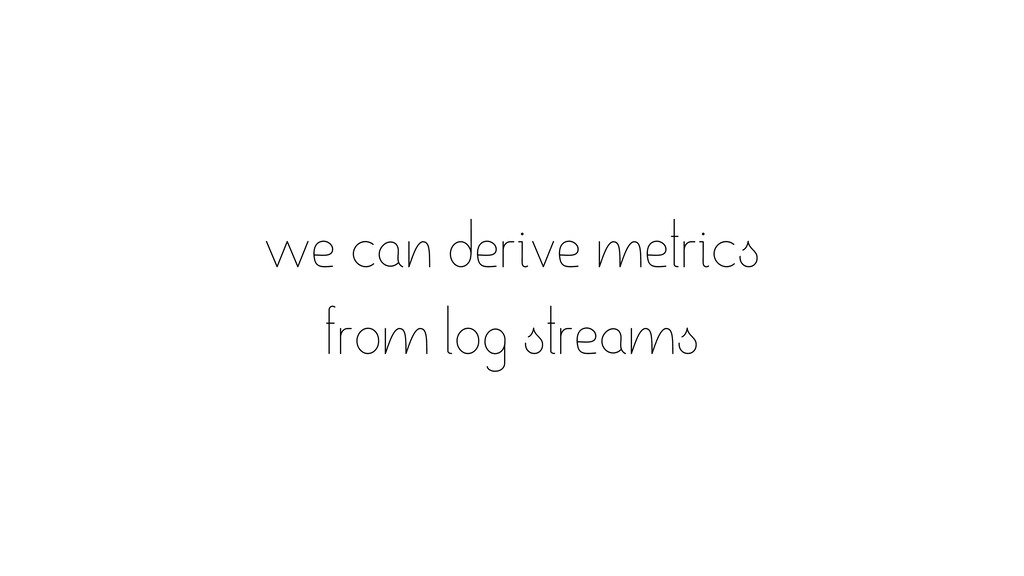 we can derive metrics from log streams