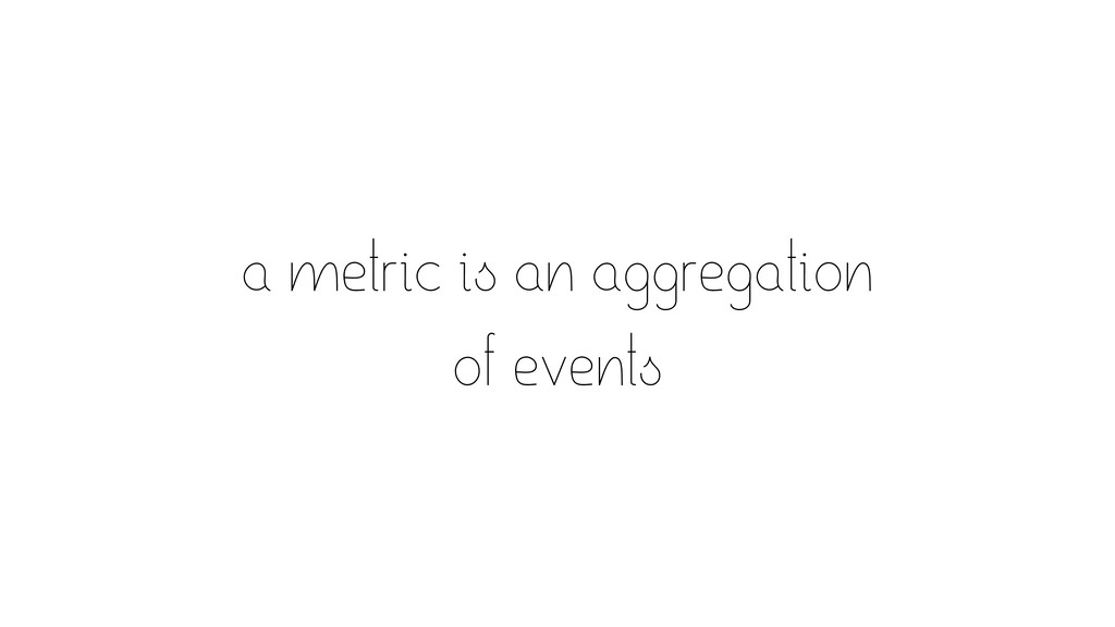 a metric is an aggregation of events