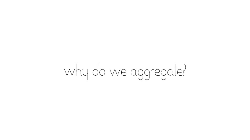 why do we aggregate?