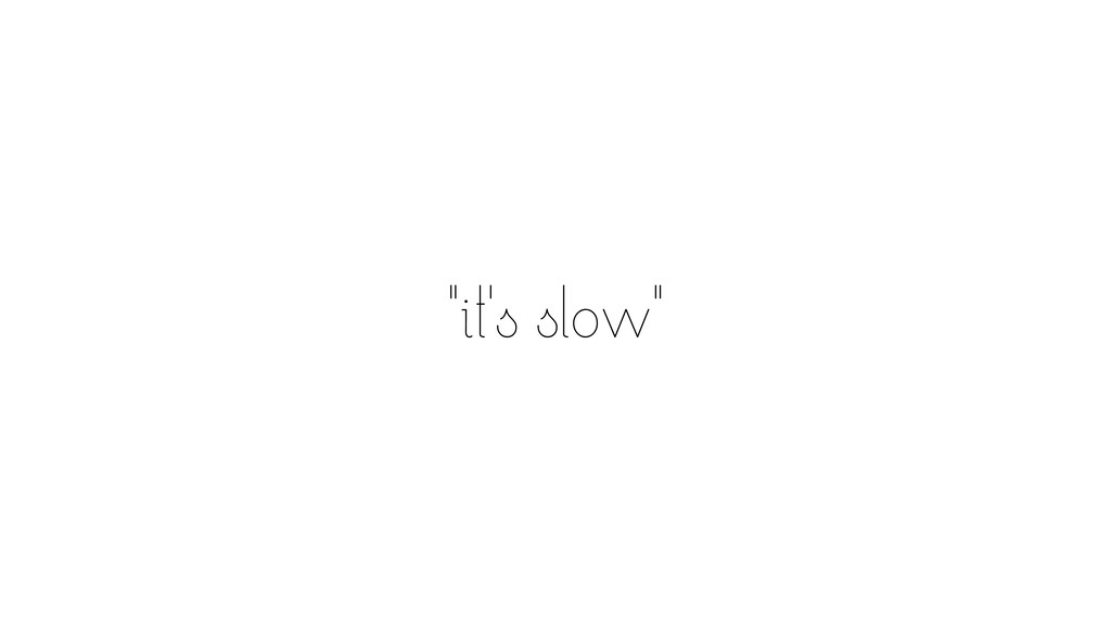 """""""it's slow"""""""