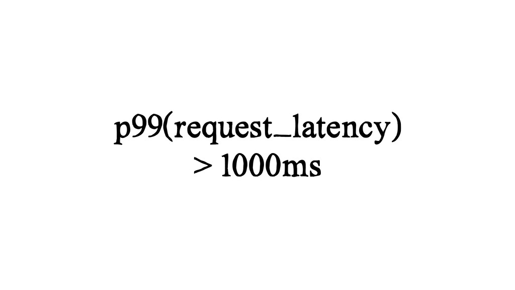 p99(request_latency) > 1000ms