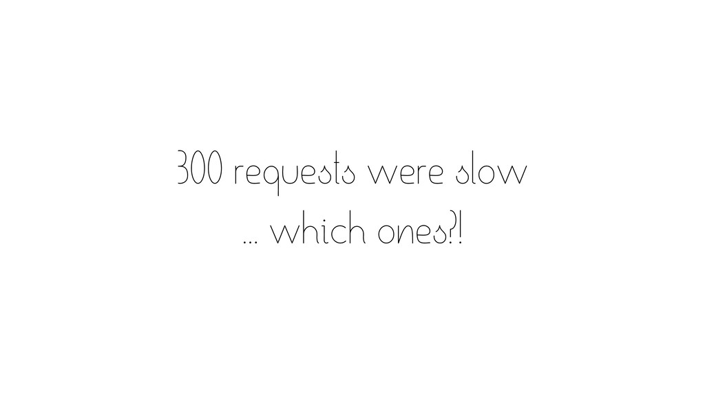 300 requests were slow ... which ones?!