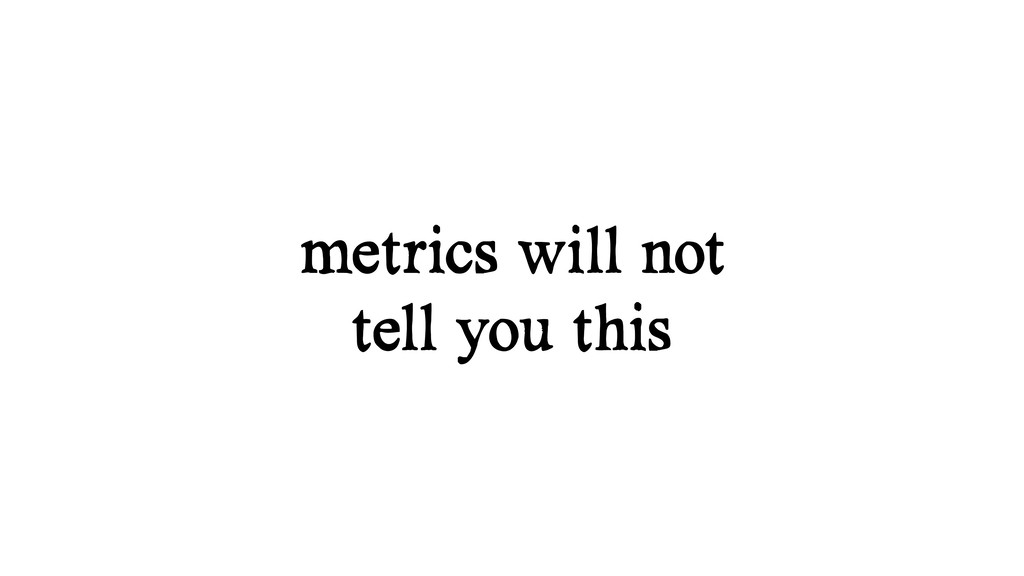metrics will not tell you this