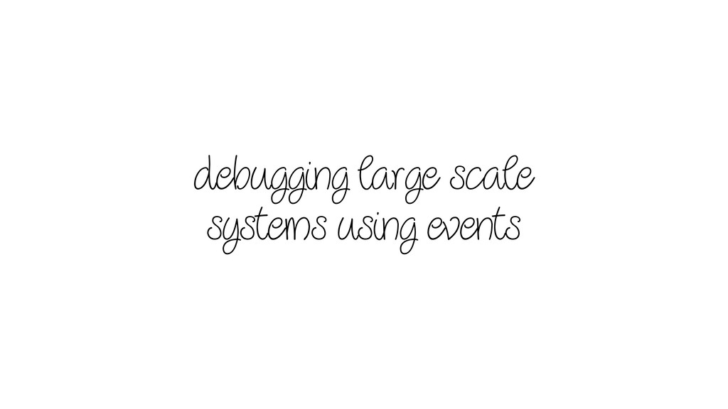 debugging large scale systems using events