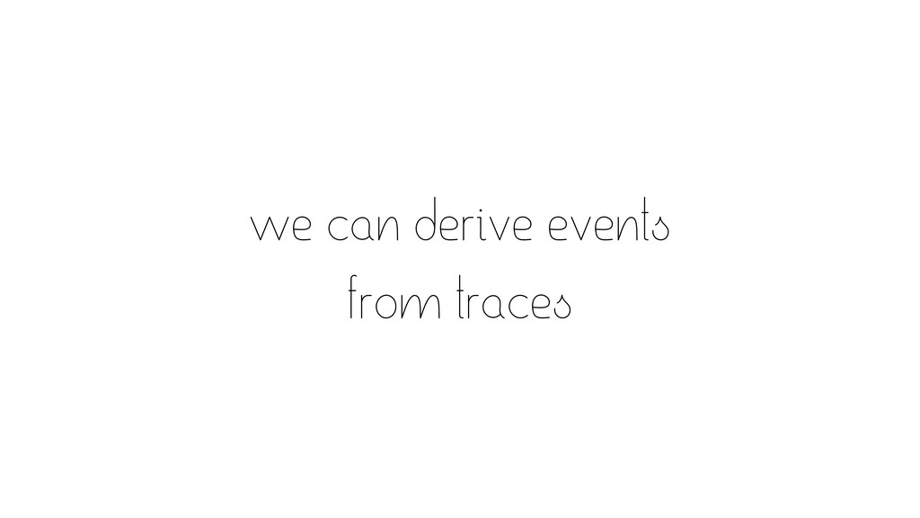 we can derive events from traces