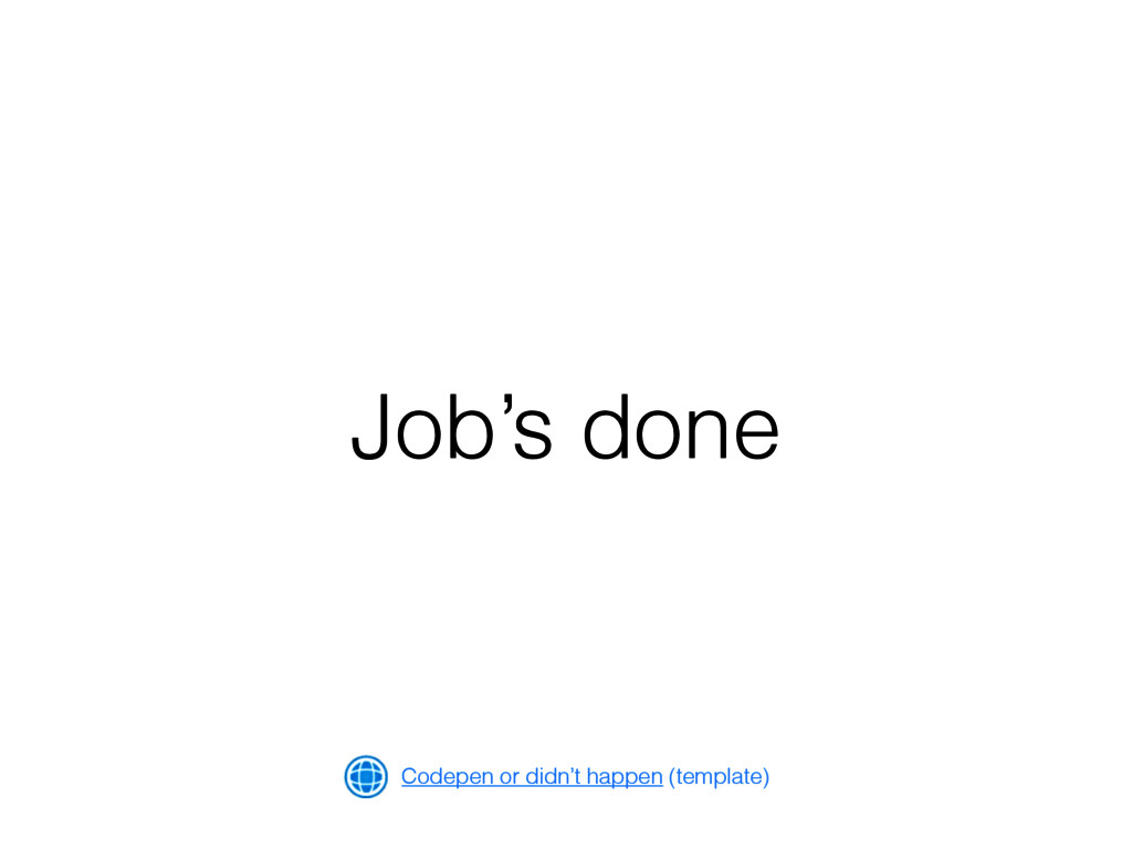 Job's done Codepen or didn't happen (template)