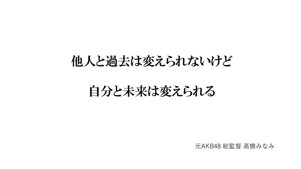 他人と過去は変えられないけど 自分と未来は変えられる 元AKB48 総監督 ⾼橋みなみ