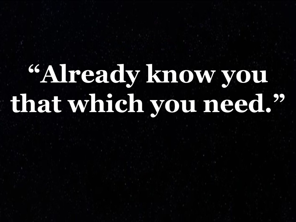 """""""Already know you that which you need."""""""