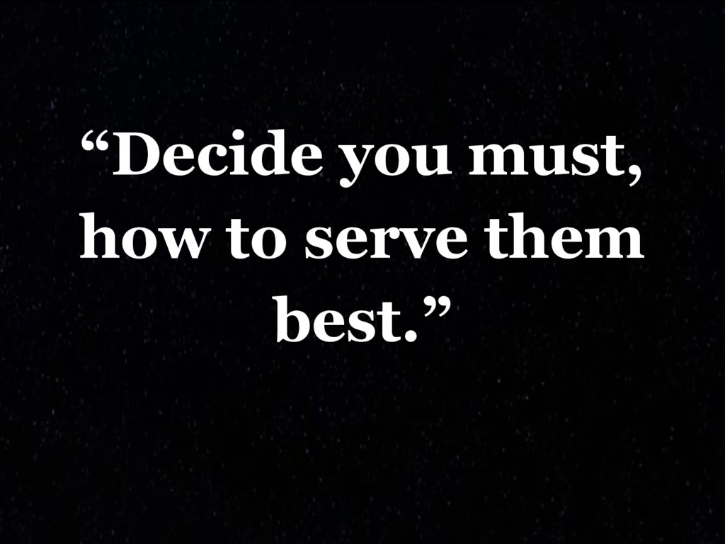 """""""Decide you must, how to serve them best."""""""
