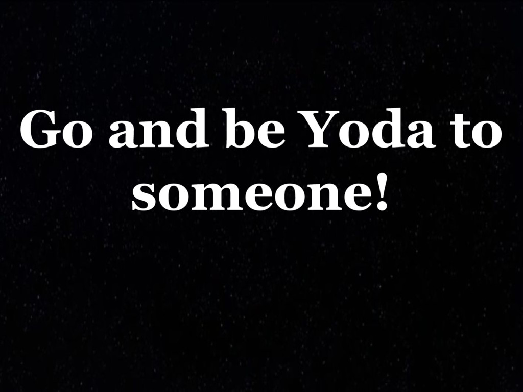 Go and be Yoda to someone!