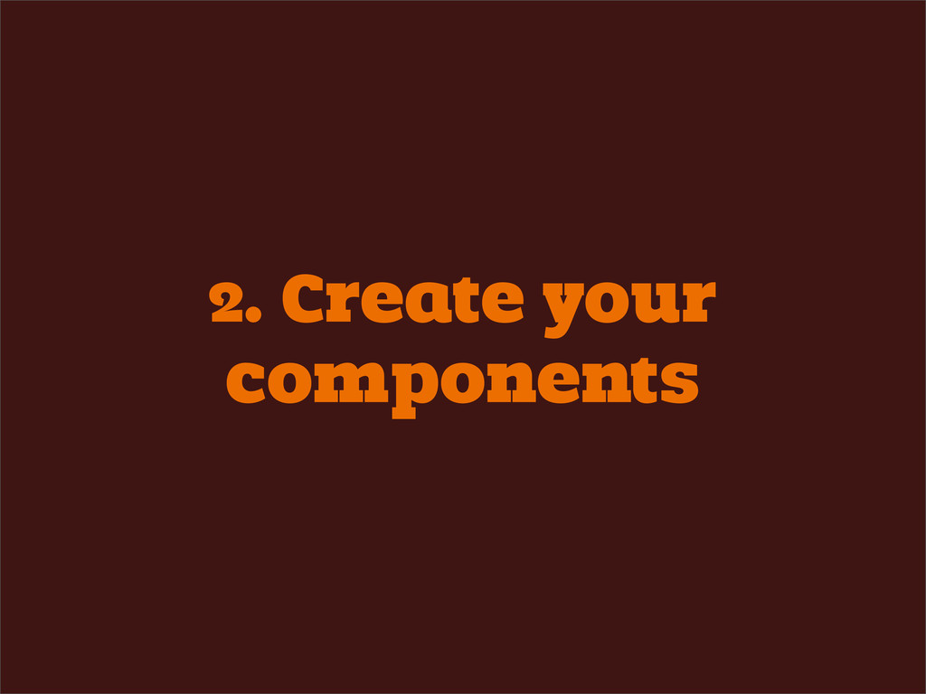 2. Create your components
