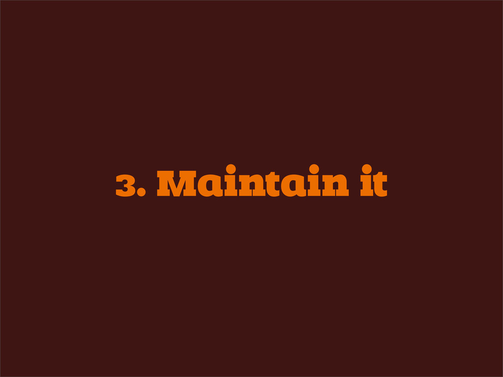 3. Maintain it