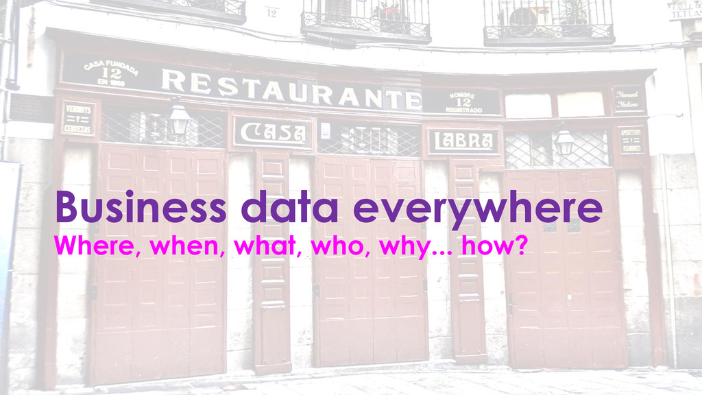 Business data everywhere Where, when, what, who...