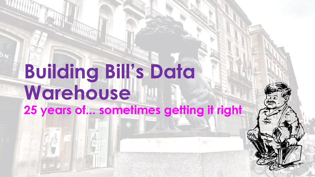 Building Bill's Data Warehouse 25 years of... s...