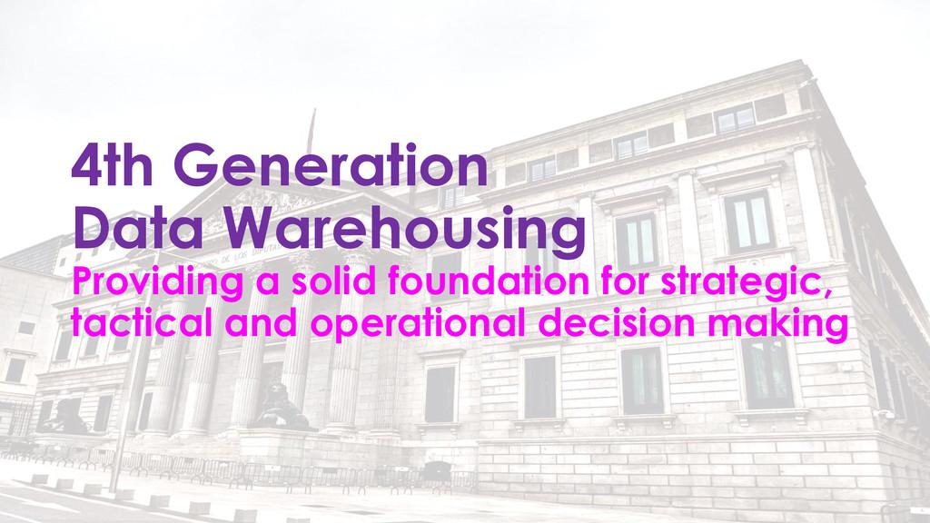 4th Generation Data Warehousing Providing a sol...
