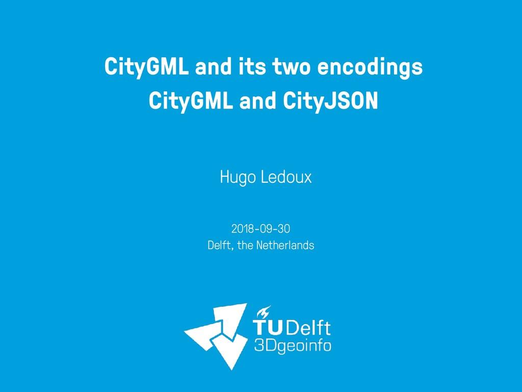 CityGML and its two encodings CityGML and CityJ...