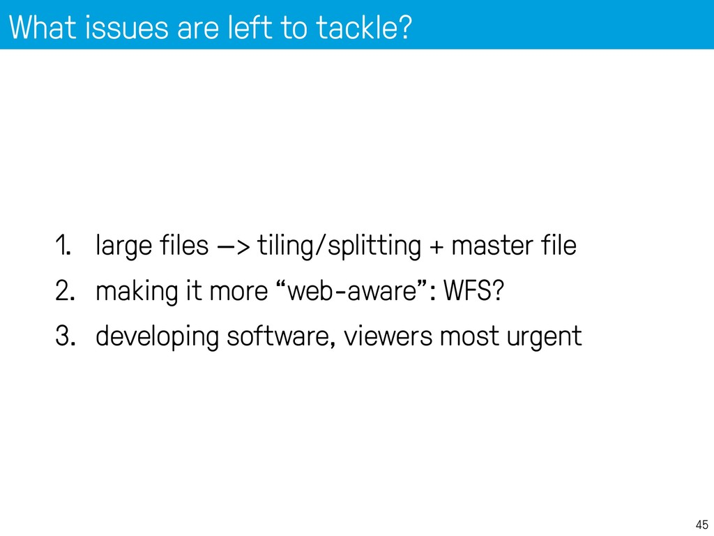 What issues are left to tackle? 45 1. large fil...