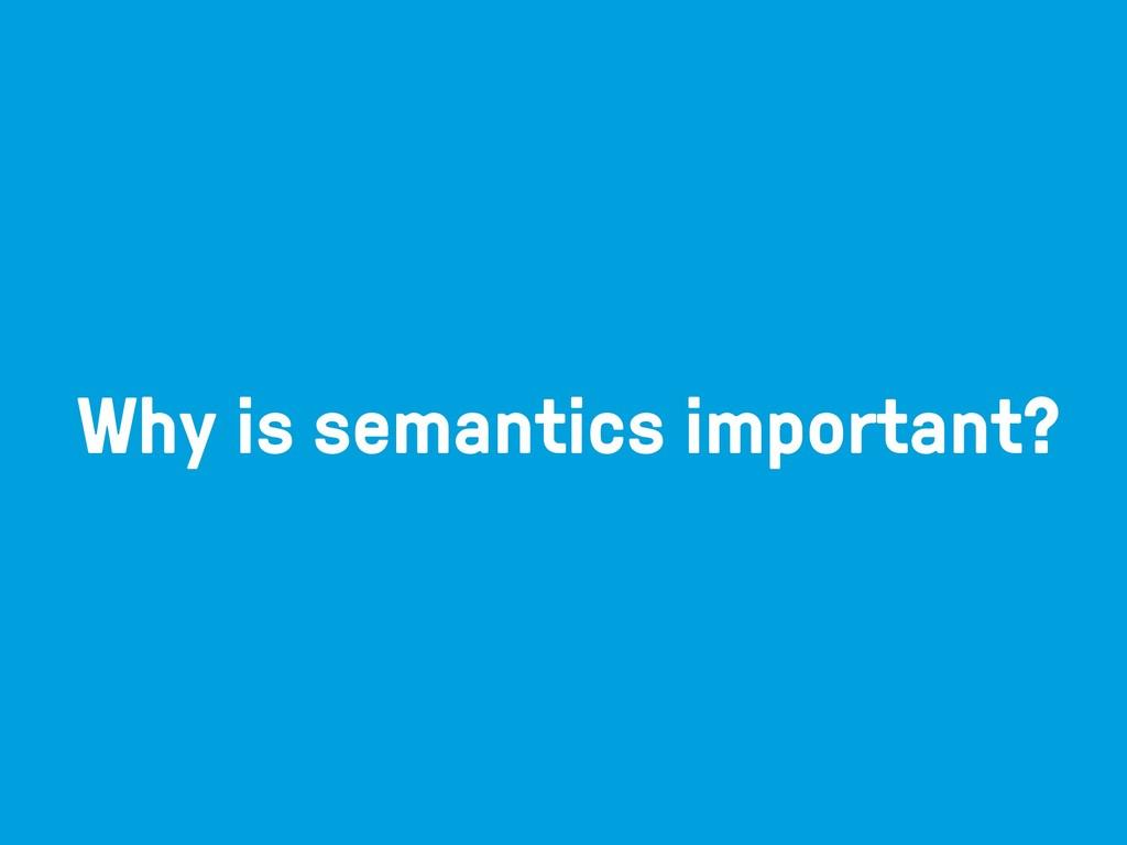 Why is semantics important?