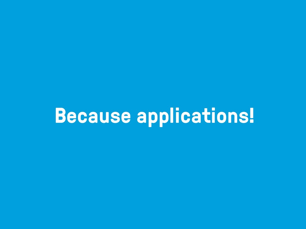 Because applications!