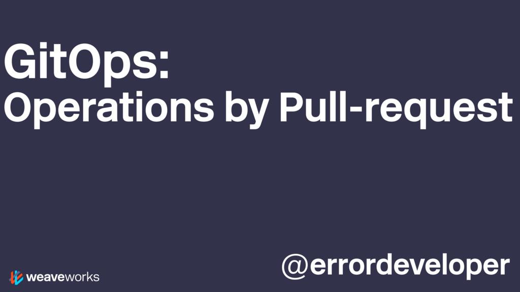@errordeveloper GitOps: Operations by Pull-requ...
