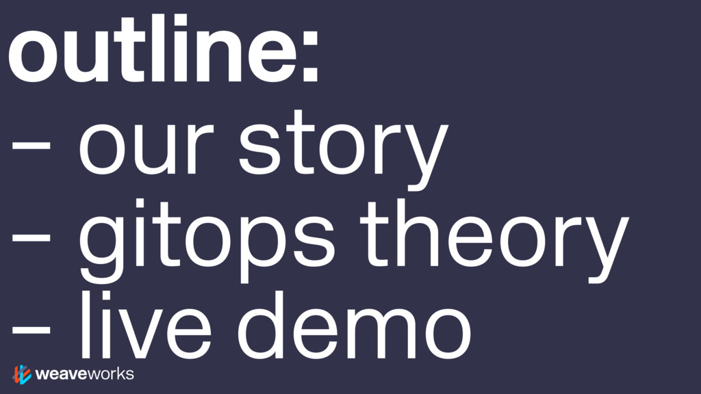 outline: – our story – gitops theory – live demo