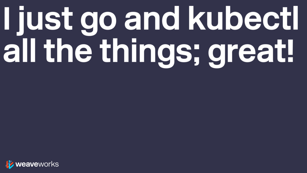 I just go and kubectl all the things; great!