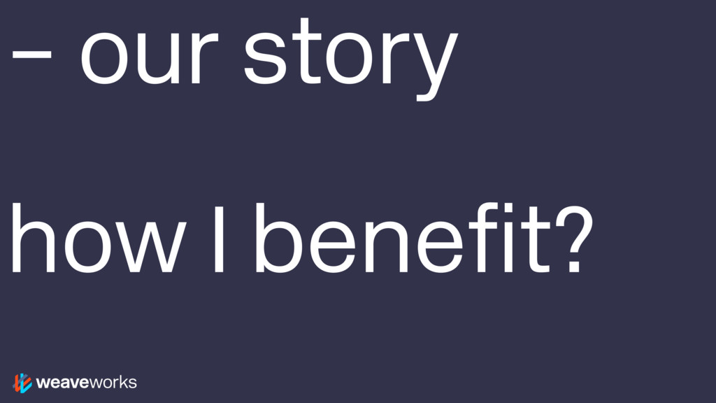 – our story how I benefit?