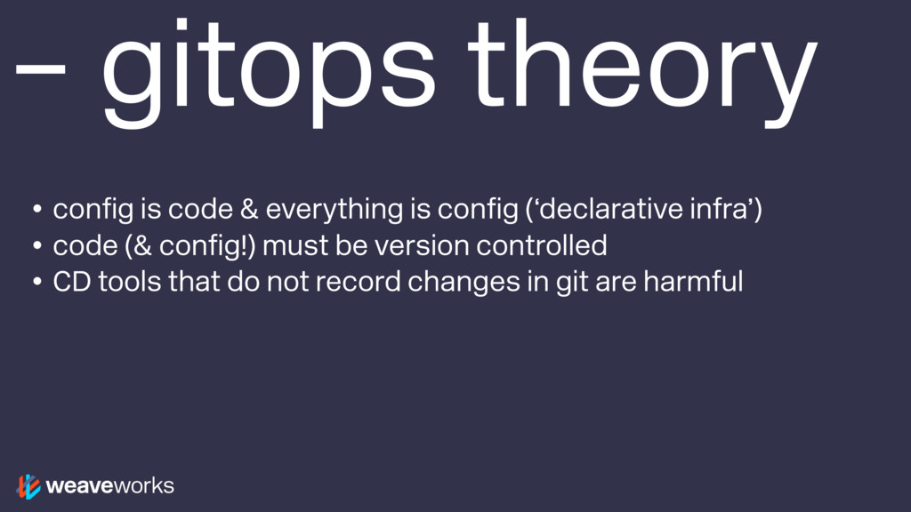 – gitops theory • config is code & everything i...