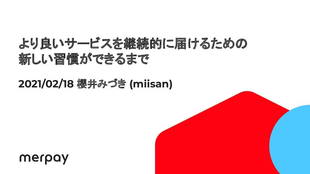 1 より良いサービスを継続的に届けるための 新しい習慣ができるまで 2021/02/18 櫻井...
