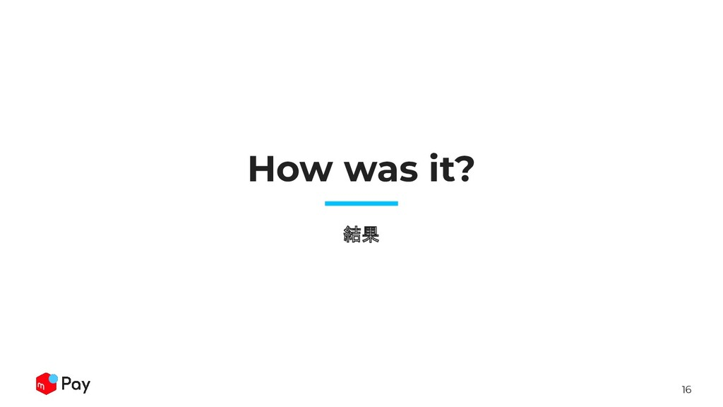 16 How was it? 結果
