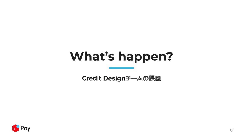 8 What's happen? Credit Designチームの課題