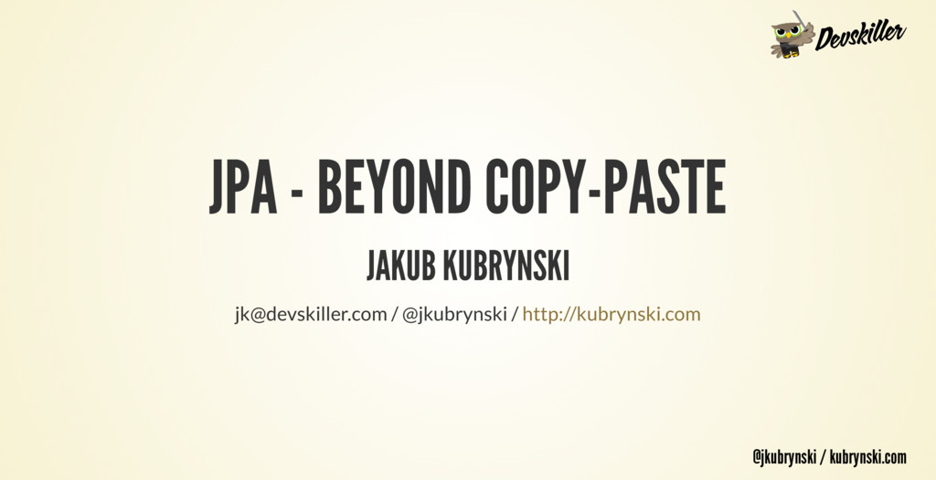 @jkubrynski / kubrynski.com JPA - BEYOND COPY-P...