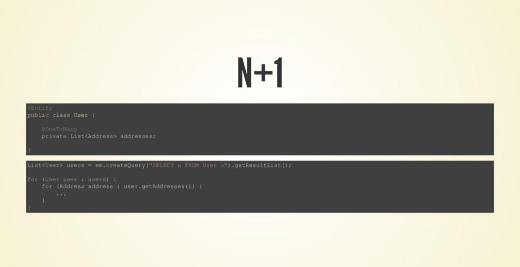 N+1 @Entity public class User { @OneToMany priv...