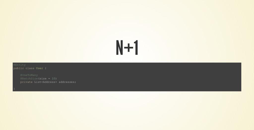 N+1 @Entity public class User { @OneToMany @Bat...