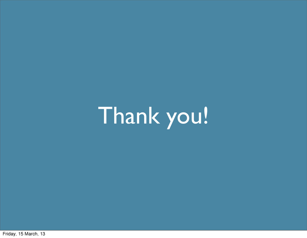 Thank you! Friday, 15 March, 13
