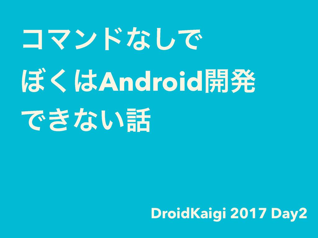ίϚϯυͳ͠Ͱ ΅͘Android։ൃ Ͱ͖ͳ͍ DroidKaigi 2017 Da...
