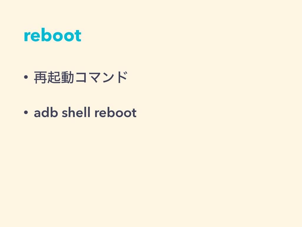 reboot • ࠶ىಈίϚϯυ • adb shell reboot