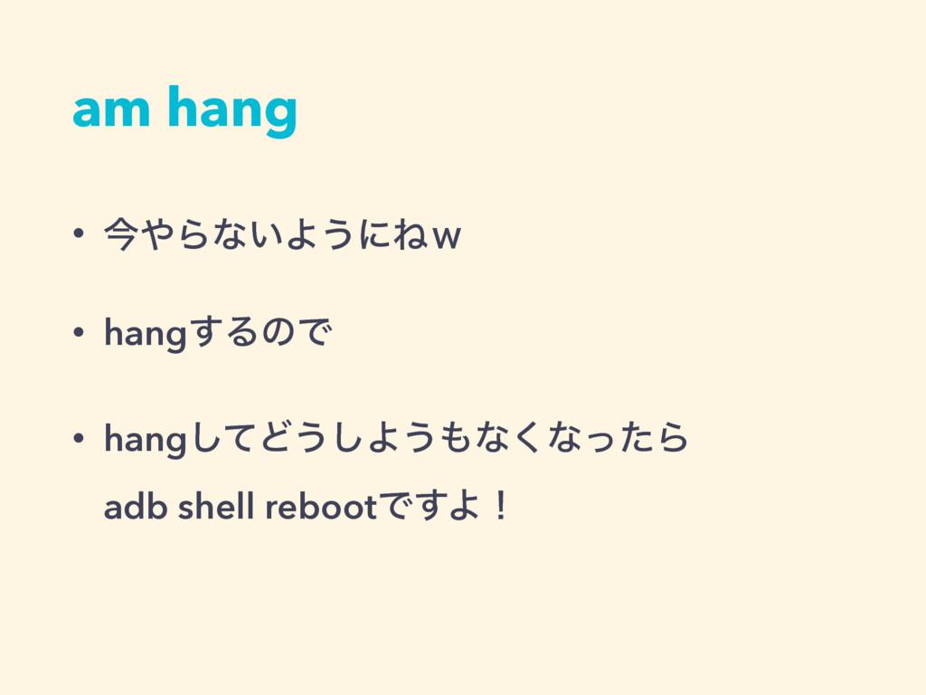 am hang • ࠓΒͳ͍Α͏ʹͶ͆ • hang͢ΔͷͰ • hangͯ͠Ͳ͏͠Α͏ͳ...