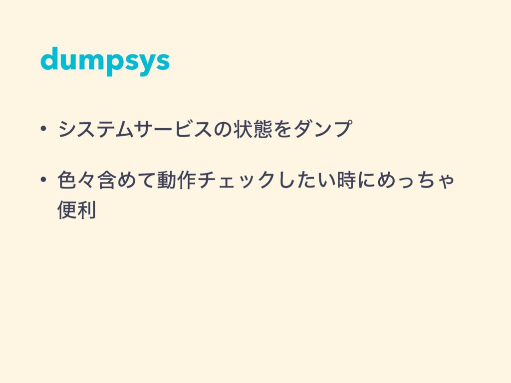 dumpsys • γεςϜαʔϏεͷঢ়ଶΛμϯϓ • ৭ʑؚΊͯಈ࡞νΣοΫ͍ͨ͠ʹΊͬͪ...