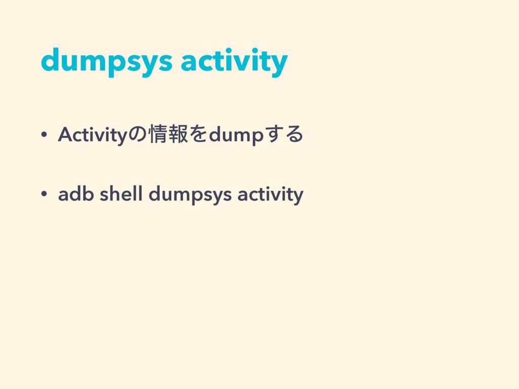 dumpsys activity • ActivityͷใΛdump͢Δ • adb she...