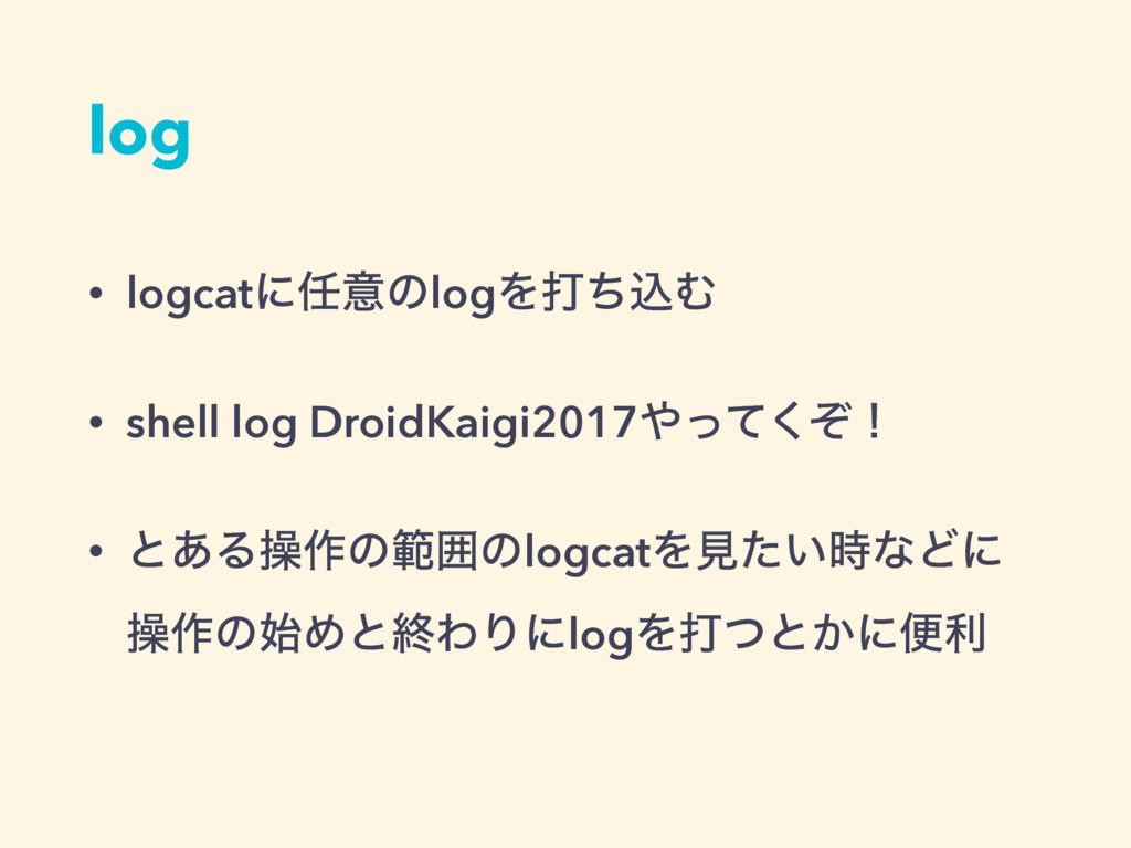 log • logcatʹҙͷlogΛଧͪࠐΉ • shell log DroidKaigi...